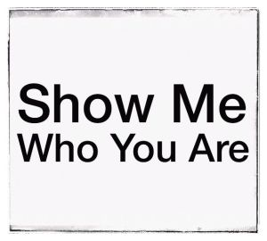 show me who you are