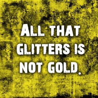 3. all that glitters is not gold